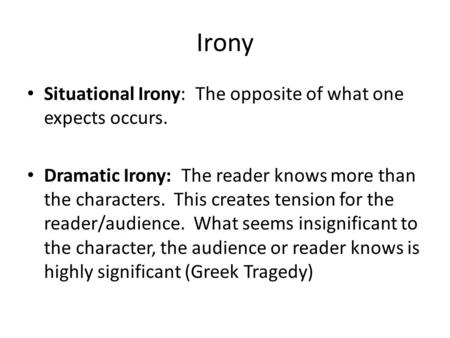 Irony Situational Irony: The opposite of what one expects occurs. Dramatic Irony: The reader knows more than the characters. This creates tension for the.