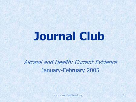 Www.alcoholandhealth.org1 Journal Club Alcohol and Health: Current Evidence January-February 2005.