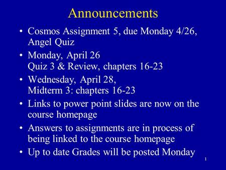 1 Announcements Cosmos Assignment 5, due Monday 4/26, Angel Quiz Monday, April 26 Quiz 3 & Review, chapters 16-23 Wednesday, April 28, Midterm 3: chapters.