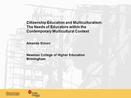 Citizenship Education and Multiculturalism: The Needs of Educators within the Contemporary Multicultural Context Amanda Simon Newman College of Higher.