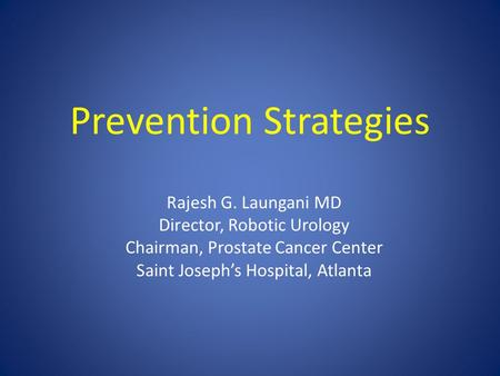 Prevention Strategies Rajesh G. Laungani MD Director, Robotic Urology Chairman, Prostate Cancer Center Saint Joseph's Hospital, Atlanta.