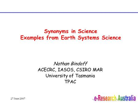 27 June 2007 Synonyms in Science Examples from Earth Systems Science Nathan Bindoff ACECRC, IASOS, CSIRO MAR University of Tasmania TPAC.