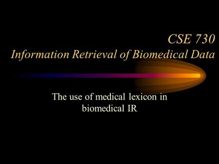 CSE 730 Information Retrieval of Biomedical Data The use of medical lexicon in biomedical IR.