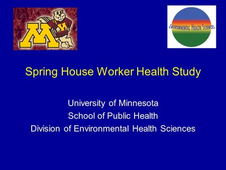 Spring House Worker Health Study University of Minnesota School of Public Health Division of Environmental Health Sciences.