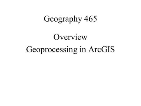 Geography 465 Overview Geoprocessing in ArcGIS. MODELING Geoprocessing as modeling.