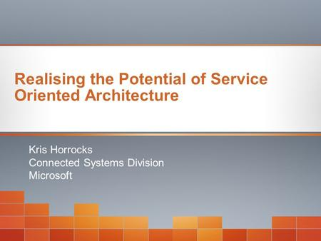 Realising the Potential of Service Oriented Architecture Kris Horrocks Connected Systems Division Microsoft.