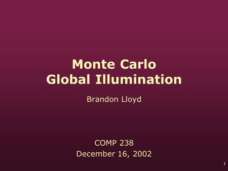 1 Monte Carlo Global Illumination Brandon Lloyd COMP 238 December 16, 2002.