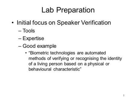 "1 Lab Preparation Initial focus on Speaker Verification –Tools –Expertise –Good example ""Biometric technologies are automated methods of verifying or recognising."