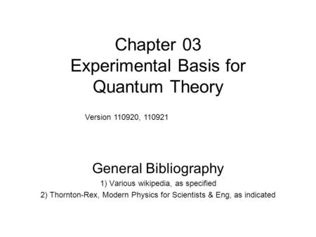 Chapter 03 Experimental Basis for Quantum Theory General Bibliography 1) Various wikipedia, as specified 2) Thornton-Rex, Modern Physics for Scientists.