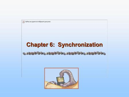 Chapter 6: Synchronization. 6.2 Silberschatz, Galvin and Gagne ©2005 Operating System Principles Module 6: Synchronization 6.1 Background 6.2 The Critical-Section.