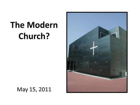The Modern Church? May 15, 2011. So what makes Church, Church?