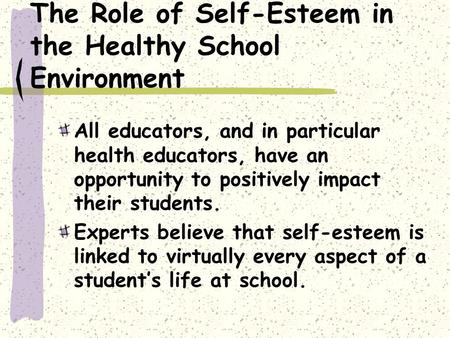 The Role of Self-Esteem in the Healthy School Environment All educators, and in particular health educators, have an opportunity to positively impact their.