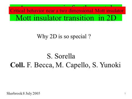 A new scenario for the metal- Mott insulator transition in 2D Why 2D is so special ? S. Sorella Coll. F. Becca, M. Capello, S. Yunoki Sherbrook 8 July.