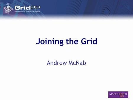 Joining the Grid Andrew McNab. 28 March 2006Andrew McNab – Joining the Grid Outline ● LCG – the grid you're joining ● Related projects ● Getting a certificate.