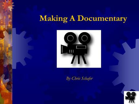 Making A Documentary By Chris Schafer What Is A Documentary?  Nonfiction Film  Report  Discover  Document  Educate.