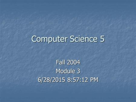 Computer Science 5 Fall 2004 Module 3 6/28/2015 8:59:45 PM6/28/2015 8:59:45 PM6/28/2015 8:59:45 PM.