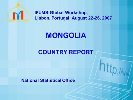 MONGOLIA COUNTRY REPORT National Statistical Office IPUMS-Global Workshop, Lisbon, Portugal, August 22-26, 2007.