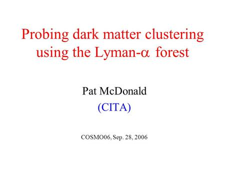 Probing dark matter clustering using the Lyman-  forest Pat McDonald (CITA) COSMO06, Sep. 28, 2006.