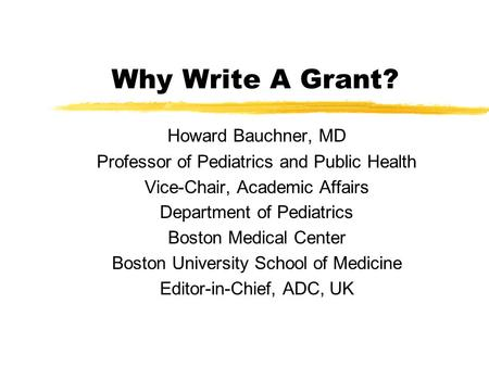 Why Write A Grant? Howard Bauchner, MD Professor of Pediatrics and Public Health Vice-Chair, Academic Affairs Department of Pediatrics Boston Medical Center.