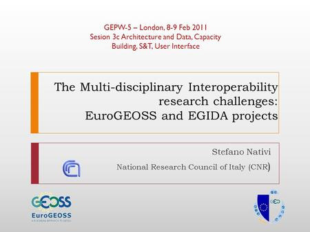 The Multi-disciplinary Interoperability research challenges: EuroGEOSS and EGIDA projects Stefano Nativi National Research Council of Italy (CNR ) GEPW-5.