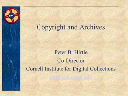 Copyright and Archives Peter B. Hirtle Co-Director Cornell Institute for Digital Collections