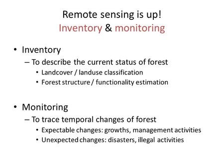 Remote sensing is up! Inventory & monitoring Inventory – To describe the current status of forest Landcover / landuse classification Forest structure /