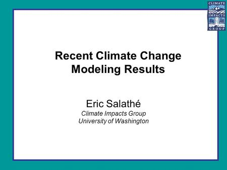 Recent Climate Change Modeling Results Eric Salathé Climate Impacts Group University of Washington.