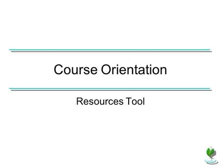 Course Orientation Resources Tool. Resources is accessible to all students. It is an area where the instructor can upload files for students to access.