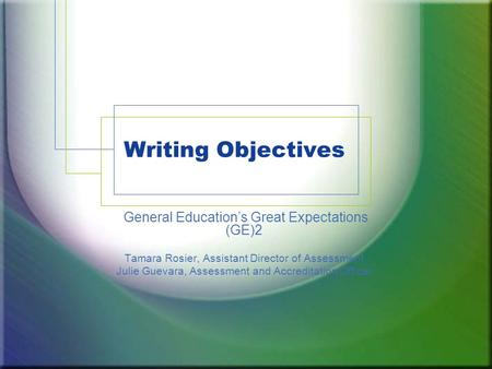 Writing Objectives General Education's Great Expectations (GE)2 Tamara Rosier, Assistant Director of Assessment Julie Guevara, Assessment and Accreditation.