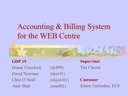 Accounting & Billing System for the WEB Centre GDP 19 Donna Crawford (dc899) David Newman (drn101) Chris O'Neill (ckjon101) Amit Shah (ams401) Supervisor.