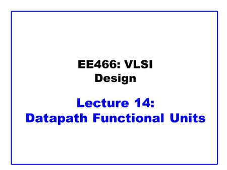 EE466: VLSI Design Lecture 14: Datapath Functional Units.