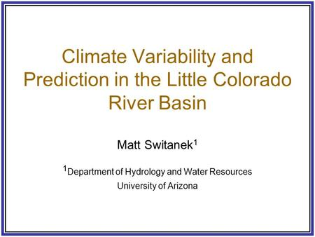 Climate Variability and Prediction in the Little Colorado River Basin Matt Switanek 1 1 Department of Hydrology and Water Resources University of Arizona.