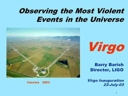 1 Observing the Most Violent Events in the Universe Virgo Barry Barish Director, LIGO Virgo Inauguration 23-July-03 Cascina 2003.