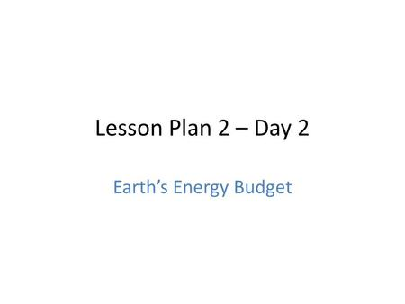 Lesson Plan 2 – Day 2 Earth's Energy Budget. Bell Work: We know that if the Sun kept inputting energy and it didn't go anywhere, then we would eventually.