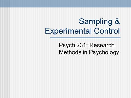 Sampling & Experimental Control Psych 231: Research Methods in Psychology.
