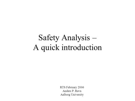 Safety Analysis – A quick introduction RTS February 2006 Anders P. Ravn Aalborg University.