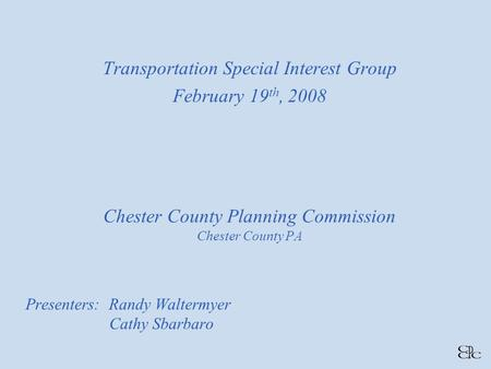 Chester County Planning Commission Chester County PA Presenters: Randy Waltermyer Cathy Sbarbaro Transportation Special Interest Group February 19 th,