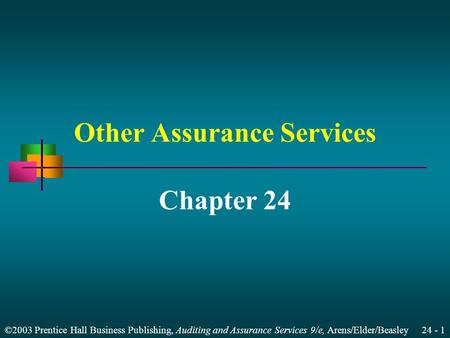 ©2003 Prentice Hall Business Publishing, Auditing and Assurance Services 9/e, Arens/Elder/Beasley 24 - 1 Other Assurance Services Chapter 24.