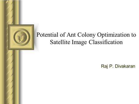 Potential of Ant Colony Optimization to Satellite Image Classification Raj P. Divakaran.