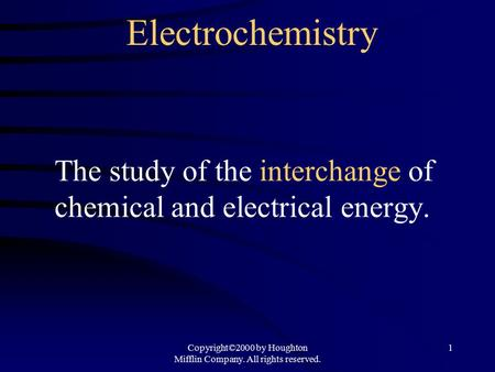 Copyright©2000 by Houghton Mifflin Company. All rights reserved. 1 Electrochemistry The study of the interchange of chemical and electrical energy.