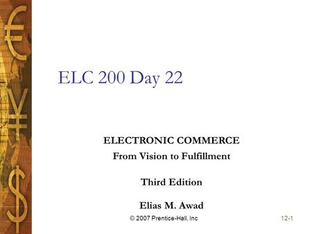 Elias M. Awad Third Edition ELECTRONIC COMMERCE From Vision to Fulfillment 12-1© 2007 Prentice-Hall, Inc ELC 200 Day 22.