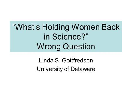 """What's Holding Women Back in Science?"" Wrong Question Linda S. Gottfredson University of Delaware."