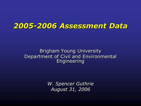 2005-2006 Assessment Data Brigham Young University Department of Civil and Environmental Engineering W. Spencer Guthrie August 31, 2006 Brigham Young University.