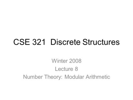 CSE 321 Discrete Structures Winter 2008 Lecture 8 Number Theory: Modular Arithmetic.