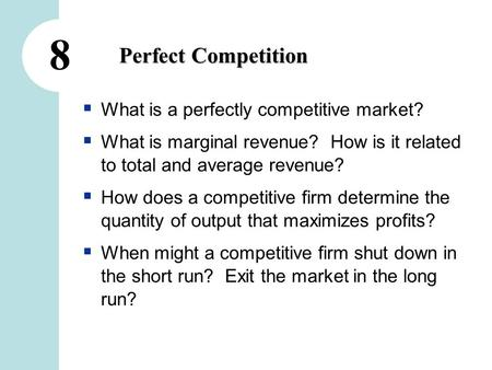 8 Perfect Competition  What is a perfectly competitive market?  What is marginal revenue? How is it related to total and average revenue?  How does.