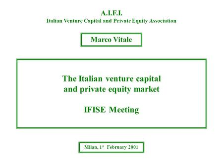 The Italian venture capital and private equity market IFISE Meeting A.I.F.I. Italian Venture Capital and Private Equity Association Marco Vitale Milan,