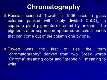 Chromatography Russian scientist Tswett in 1906 used a glass columns packed with finely divided CaCO3 to separate plant pigments extracted by hexane. The.