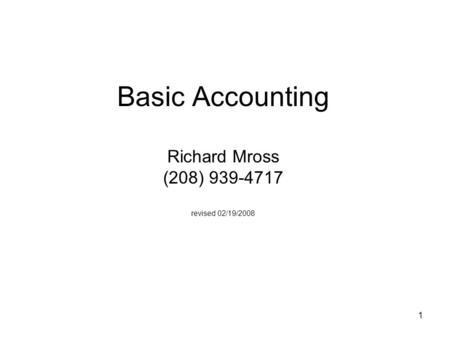 1 Basic Accounting Richard Mross (208) 939-4717 revised 02/19/2008.