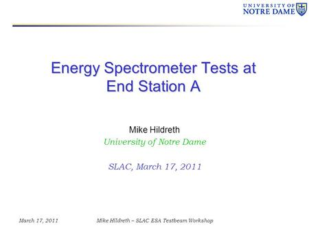 March 17, 2011Mike Hildreth – SLAC ESA Testbeam Workshop Energy Spectrometer Tests at End Station A Mike Hildreth University of Notre Dame SLAC, March.