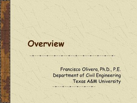 Overview Francisco Olivera, Ph.D., P.E. Department of Civil Engineering Texas A&M University.